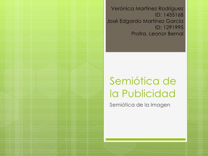Semiótica de la Publicidad Semiótica de la Imagen Verónica Martínez Rodríguez ID: 1455168 José Edgardo Martínez García ID:...
