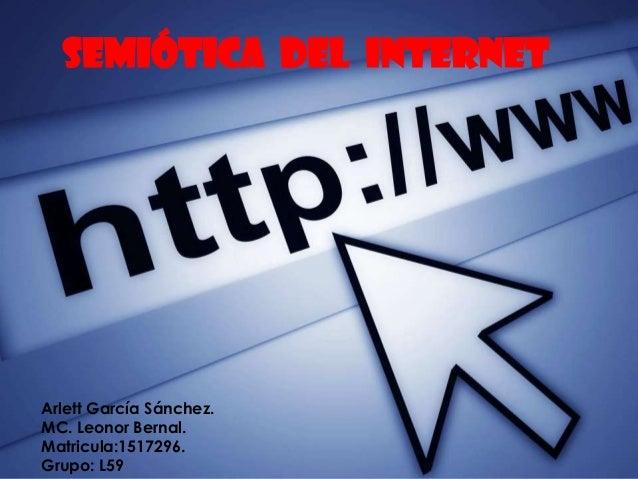 Semiótica del internet  Arlett García Sánchez. MC. Leonor Bernal. Matricula:1517296. Grupo: L59