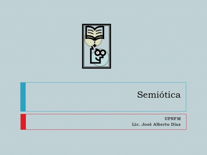 Semiótica<br />UPNFM<br />Lic. José Alberto Díaz<br />