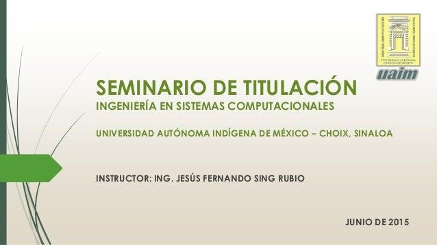 SEMINARIO DE TITULACIÓN INGENIERÍA EN SISTEMAS COMPUTACIONALES UNIVERSIDAD AUTÓNOMA INDÍGENA DE MÉXICO – CHOIX, SINALOA IN...
