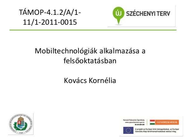 TÁMOP-4.1.2/A/111/1-2011-0015  Mobiltechnológiák alkalmazása a felsőoktatásban Kovács Kornélia