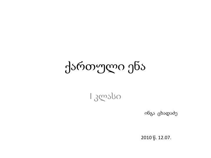 ქართული ენა<br />I კლასი<br />ინგა  ცხადაძე<br />2010 წ. 12.07.<br />