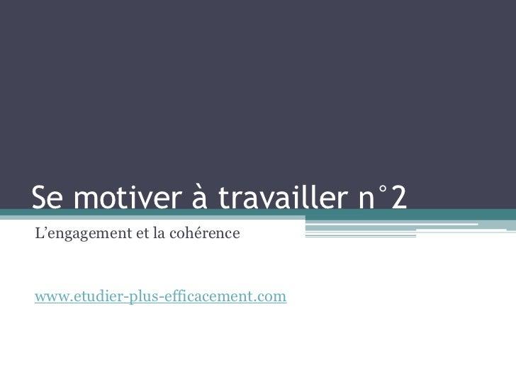 Se motiver à travailler n°2L'engagement et la cohérencewww.etudier-plus-efficacement.com