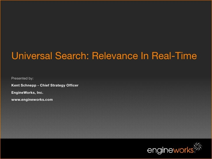 Universal Search: Relevance In Real-Time  Presented by: Kent Schnepp - Chief Strategy Officer EngineWorks, Inc. www.enginew...