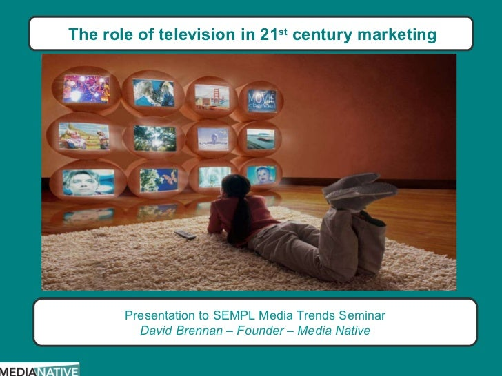 The role of television in 21 st  century marketing Presentation to SEMPL Media Trends Seminar David Brennan – Founder – Me...