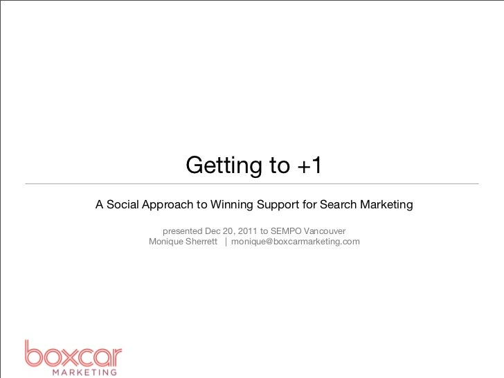 Getting to +1A Social Approach to Winning Support for Search Marketing           presented Dec 20, 2011 to SEMPO Vancouver...