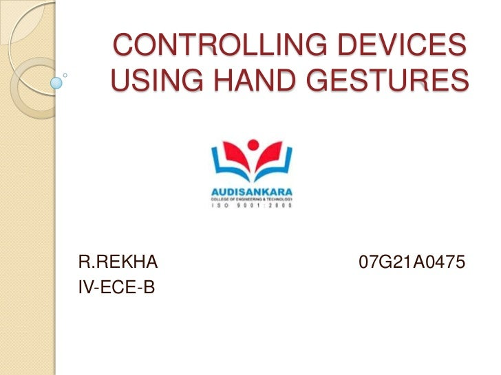 CONTROLLING DEVICES USING HAND GESTURES<br />R.REKHA                                        07G21A0475<br />IV-ECE-B<br />