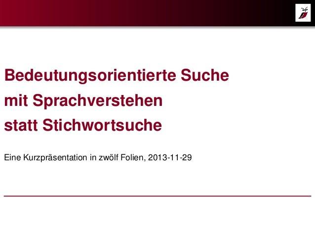 Bedeutungsorientierte Suche mit Sprachverstehen statt Stichwortsuche Eine Kurzpräsentation in zwölf Folien, 2013-11-29