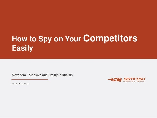 How to Spy on Your Competitors Easily Alexandra Tachalova and Dmitry Pukhalsky semrush.com