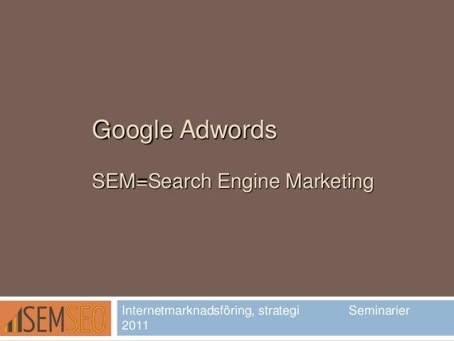 Google AdwordsSEM=Search Engine MarketingInternetmarknadsföring, strategi Seminarier2011