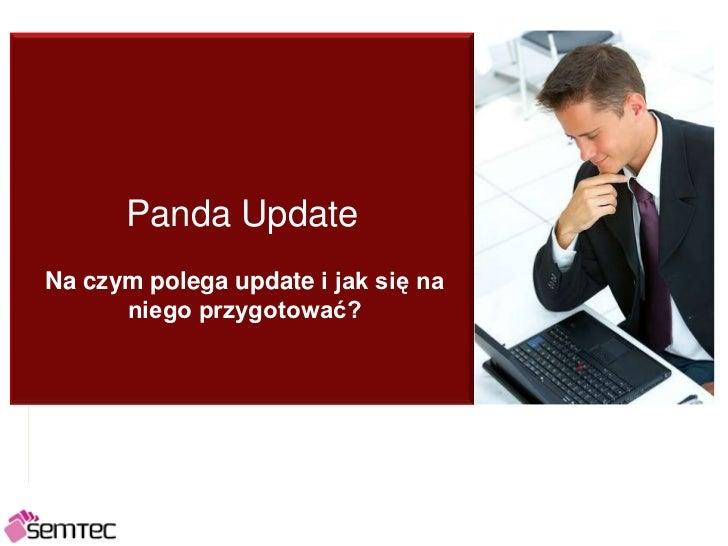 Panda Update<br />Na czym polega update i jak się na niego przygotować?<br />