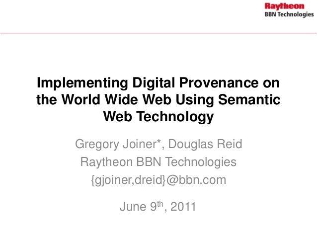 Implementing Digital Provenance on the World Wide Web Using Semantic Web Technology Gregory Joiner*, Douglas Reid Raytheon...