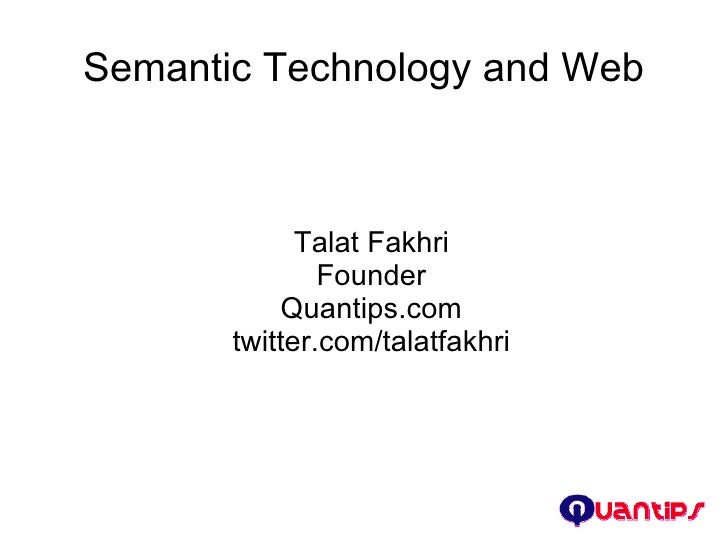 Semantic Technology and Web <ul><ul><li>Talat Fakhri </li></ul></ul><ul><ul><li>Founder </li></ul></ul><ul><ul><li>Quantip...