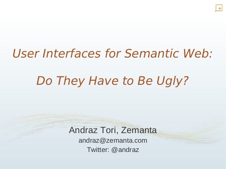 User Interfaces for Semantic Web:     Do They Have to Be Ugly?             Andraz Tori, Zemanta            andraz@zemanta....