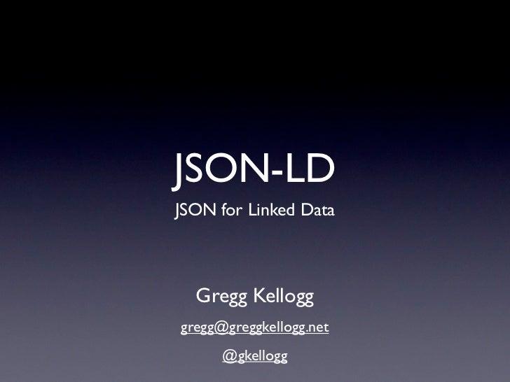 JSON-LDJSON for Linked Data  Gregg Kellogggregg@greggkellogg.net      @gkellogg