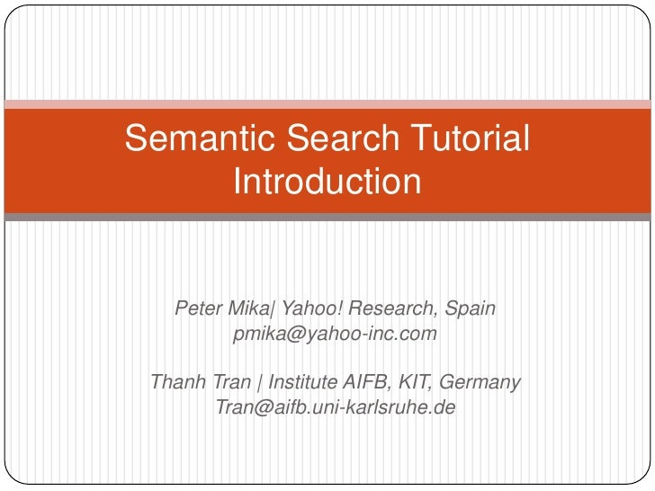 Semantic Search Tutorial     Introduction   Peter Mika| Yahoo! Research, Spain         pmika@yahoo-inc.com Thanh Tran | In...