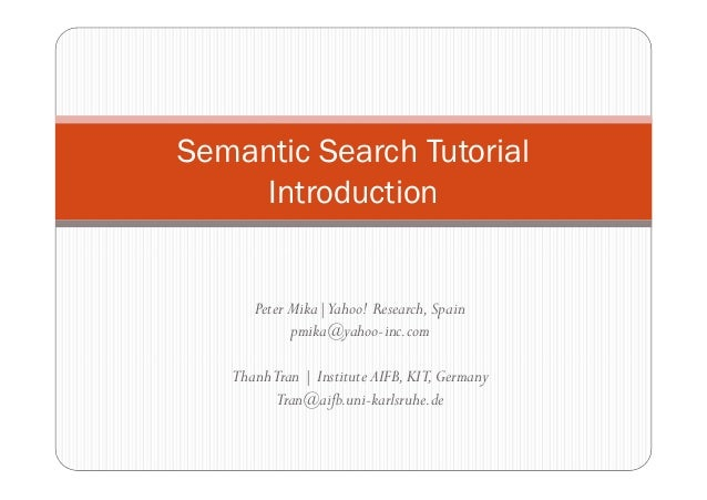 Semantic Search Tutorial     Introduction      Peter Mika|Yahoo! Research, Spain            pmika@yahoo-inc.com   Thanh Tr...