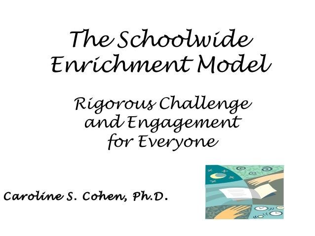 The Schoolwide Enrichment Model Rigorous Challenge and Engagement for Everyone Caroline S. Cohen, Ph.D.