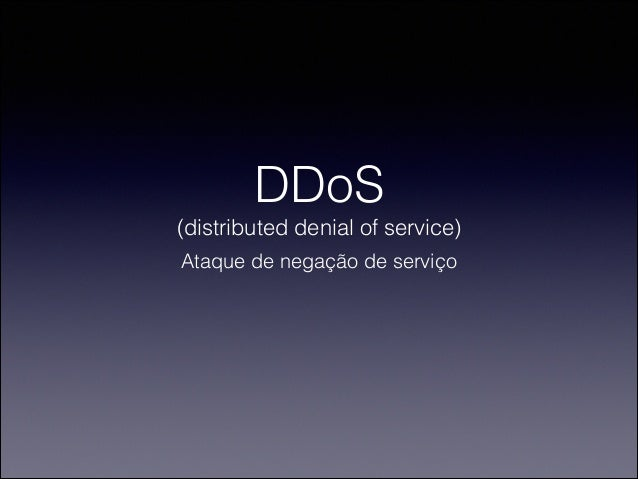 DDoS (distributed denial of service) Ataque de negação de serviço