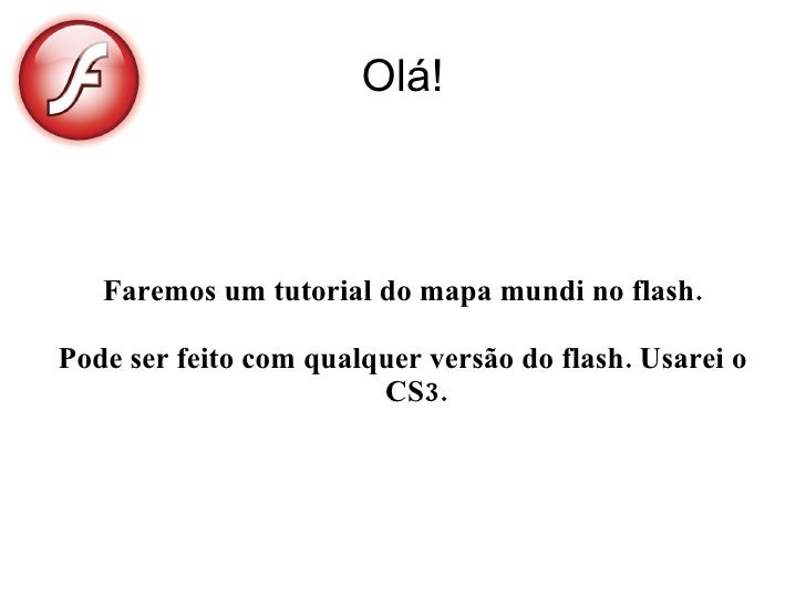 Olá!       Faremos um tutorial do mapa mundi no flash.  Pode ser feito com qualquer versão do flash. Usarei o             ...