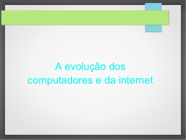 A evolução dos  computadores e da internet