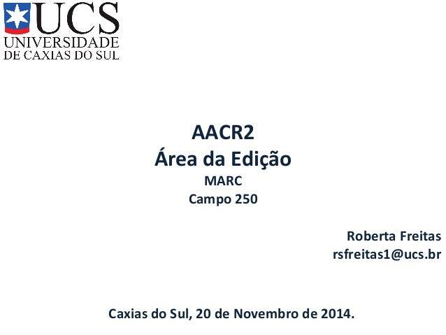 AACR2  Área da Edição  MARC  Campo 250  Roberta Freitas  rsfreitas1@ucs.br  Caxias do Sul, 20 de Novembro de 2014.