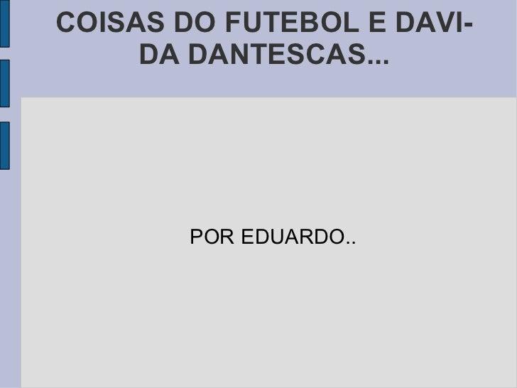 COISAS DO FUTEBOL E DAVIDA DANTESCAS... POR EDUARDO..