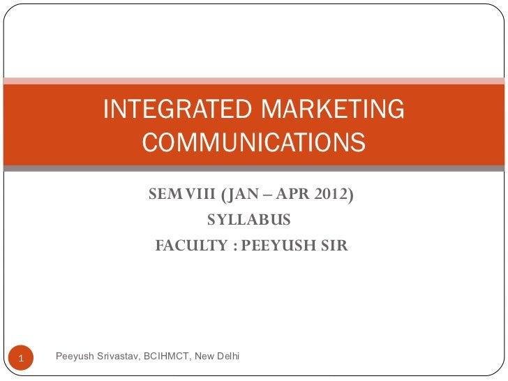 SEM VIII (JAN – APR 2012) SYLLABUS  FACULTY : PEEYUSH SIR INTEGRATED MARKETING COMMUNICATIONS Peeyush Srivastav, BCIHMCT, ...
