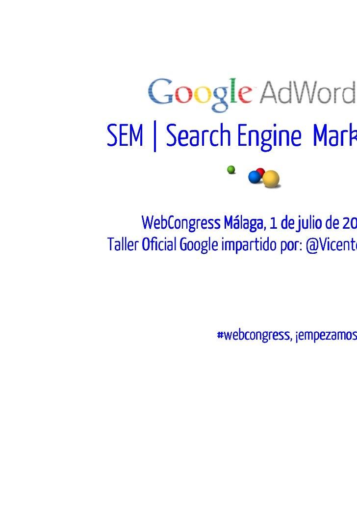 SEM   Search Engine Marketing       WebCongress Málaga, 1 de julio de 2011Taller Oficial Google impartido por: @VicentePal...