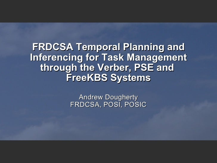 FRDCSA Temporal Planning and Inferencing for Task Management through the Verber, PSE and  FreeKBS Systems Andrew Dougherty...