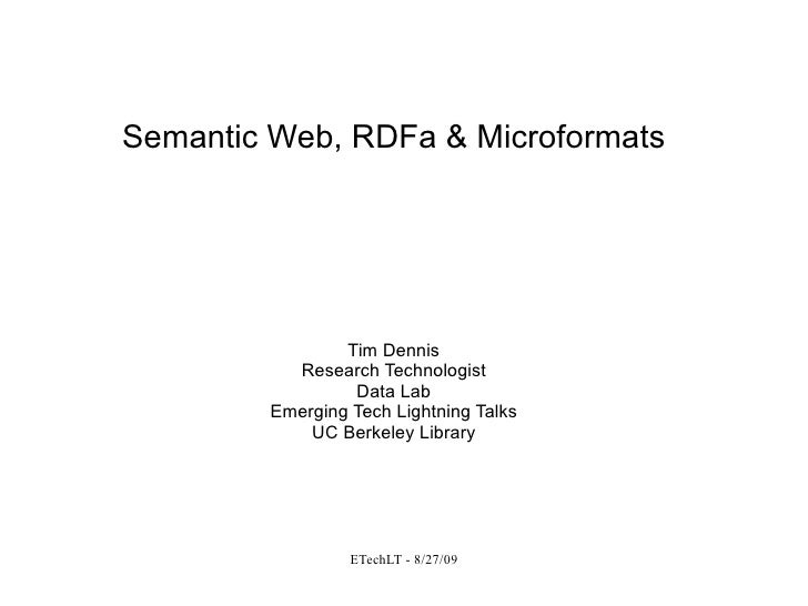 Semantic Web, RDFa & Microformats Tim Dennis Research Technologist Data Lab Emerging Tech Lightning Talks UC Berkeley Libr...