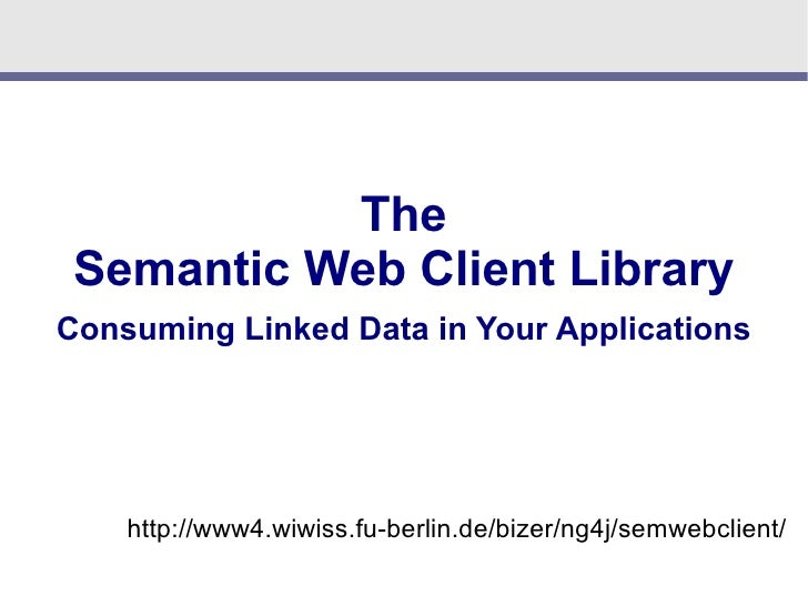 The  Semantic Web Client Library Consuming Linked Data in Your Applications         http://www4.wiwiss.fu-berlin.de/bizer/...