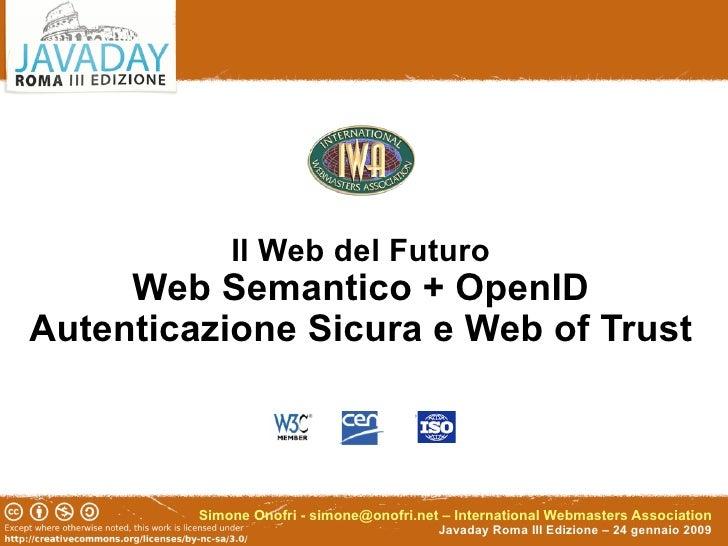 Il Web del Futuro      Web Semantico + OpenID Autenticazione Sicura e Web of Trust             Simone Onofri - simone@onof...