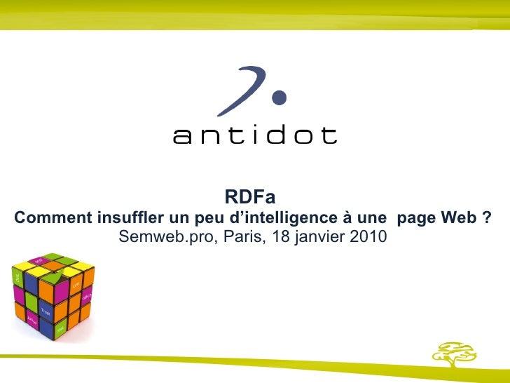 RDFa  Comment insuffler un peu d'intelligence à une  page Web ? Semweb.pro, Paris, 18 janvier 2010 Présentation et exemple...
