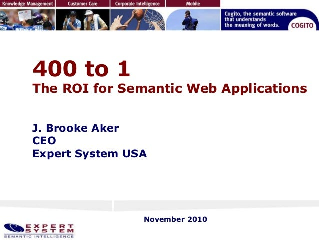 400 to 1 The ROI for Semantic Web Applications J. Brooke Aker CEO Expert System USA November 2010