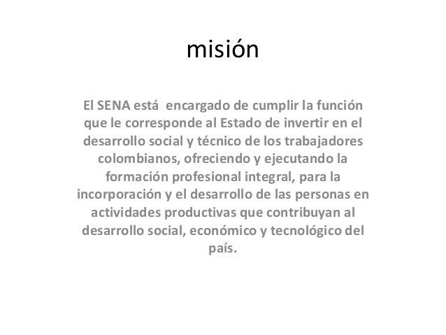 misión El SENA está encargado de cumplir la función que le corresponde al Estado de invertir en el desarrollo social y téc...