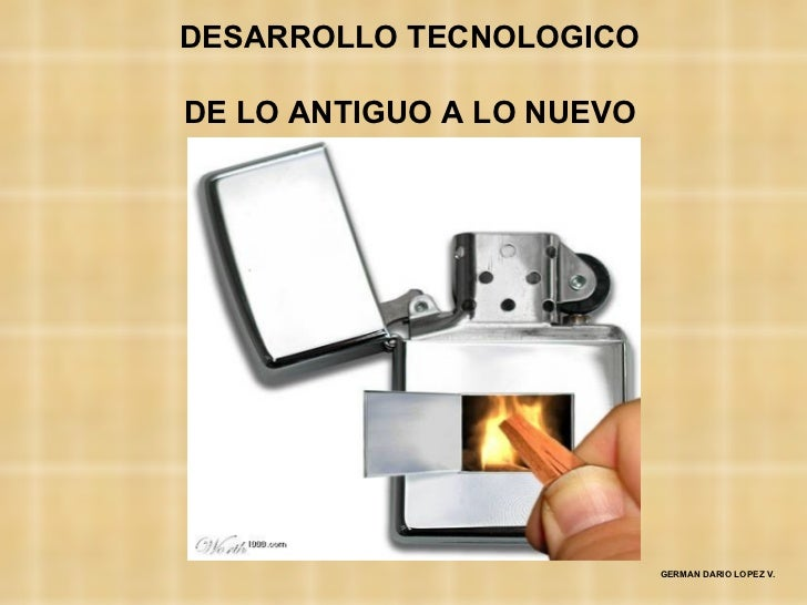 DESARROLLO TECNOLOGICODE LO ANTIGUO A LO NUEVO                           GERMAN DARIO LOPEZ V.