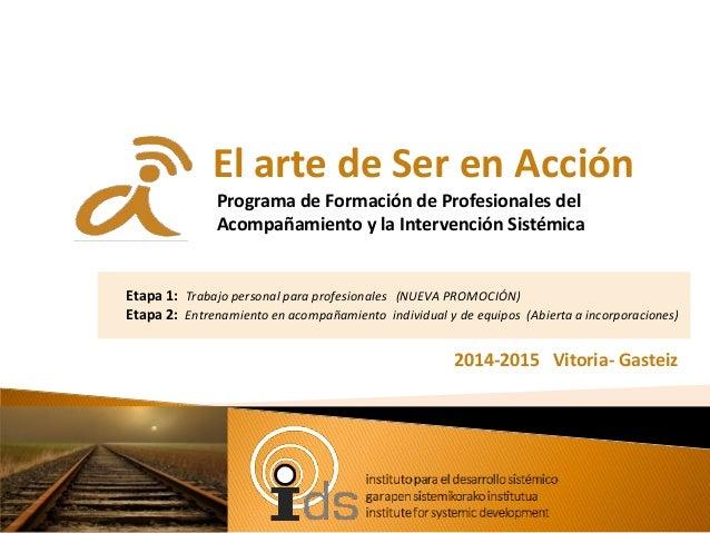 El arte de Ser en Acción Programa de Formación de Profesionales del Acompañamiento y la Intervención Sistémica 2014-2015 V...