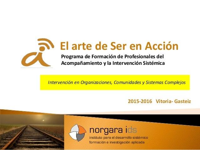 El arte de Ser en Acción Programa de Formación de Profesionales del Acompañamiento y la Intervención Sistémica 2015-2016 V...