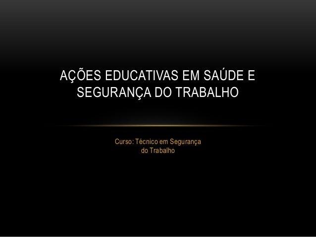 Curso: Técnico em Segurança do Trabalho AÇÕES EDUCATIVAS EM SAÚDE E SEGURANÇA DO TRABALHO
