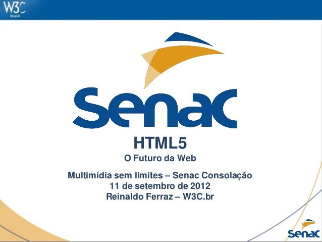 HTML5 O Futuro da Web Multimídia sem limites – Senac Consolação 11 de setembro de 2012 Reinaldo Ferraz – W3C.br