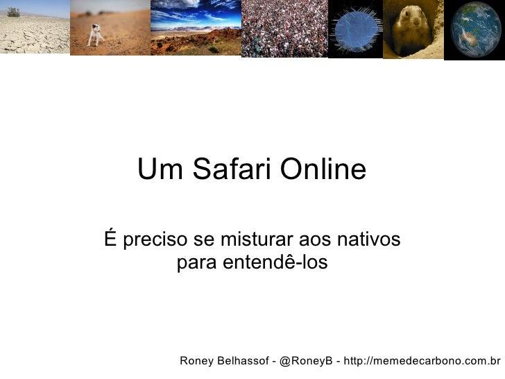 Um Safari Online  É preciso se misturar aos nativos         para entendê-los            Roney Belhassof - @RoneyB - http:/...