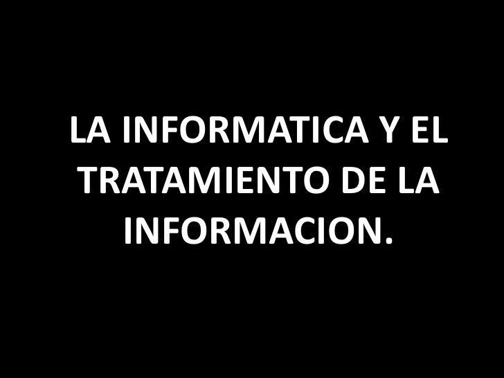 LA INFORMATICA Y EL TRATAMIENTO DE LA INFORMACION.<br />