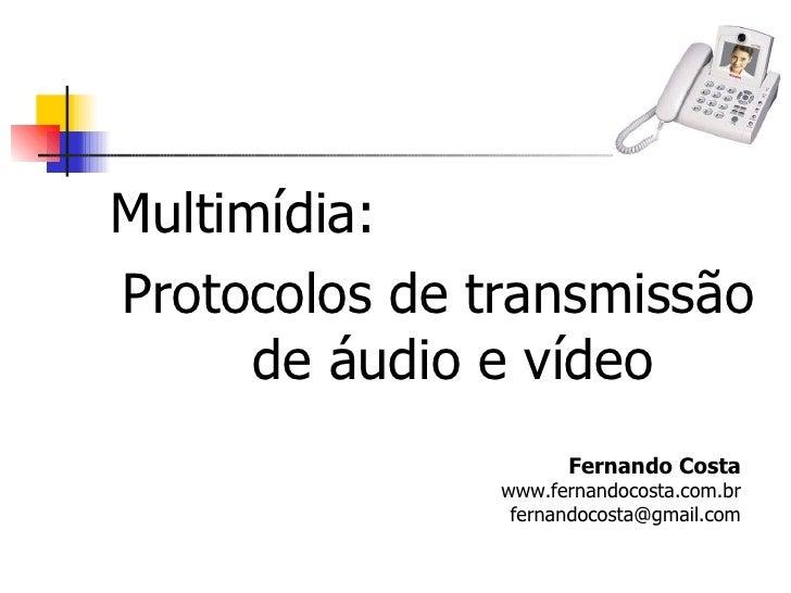 <ul><li>Multimídia:  </li></ul><ul><li>Protocolos de transmissão de áudio e vídeo </li></ul>Fernando Costa www.fernandocos...