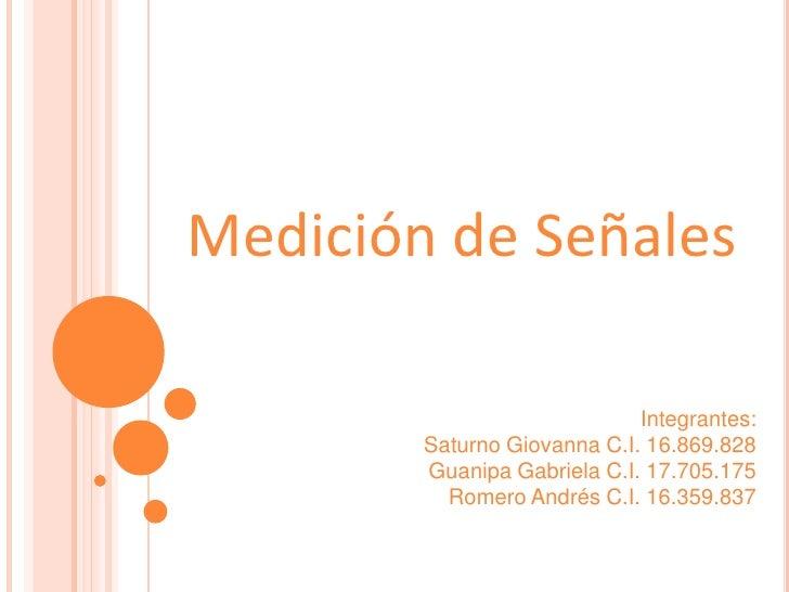 Medición de Señales<br />Integrantes:<br />Saturno Giovanna C.I. 16.869.828<br />Guanipa Gabriela C.I. 17.705.175 <br />Ro...