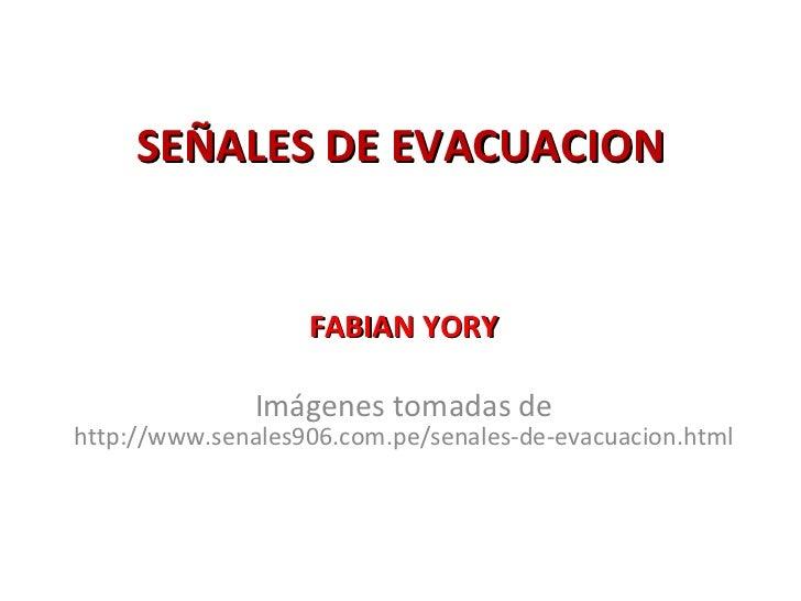 SEÑALES DE EVACUACION FABIAN YORY Imágenes tomadas de http://www.senales906.com.pe/senales-de-evacuacion.html