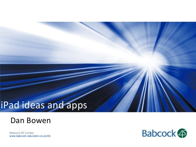 iPad ideas and apps Dan Bowen Babcock 4S Limited www.babcock-education.co.uk/4S