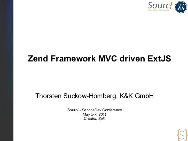 Zend Framework MVC driven ExtJS Thorsten Suckow-Homberg, K&K GmbH         Sourc{ - SenchaDev Conference                  M...
