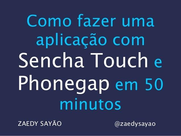 Como fazer uma aplicação com Sencha Touch e Phonegap em 50 minutos ZAEDY SAYÃO @zaedysayao