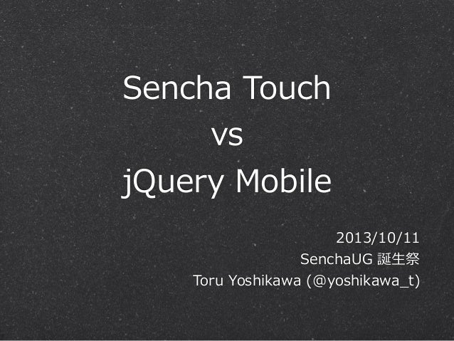 Sencha  Touch vs jQuery  Mobile 2013/10/11 SenchaUG  誕⽣生祭 Toru  Yoshikawa  (@yoshikawa_̲t)